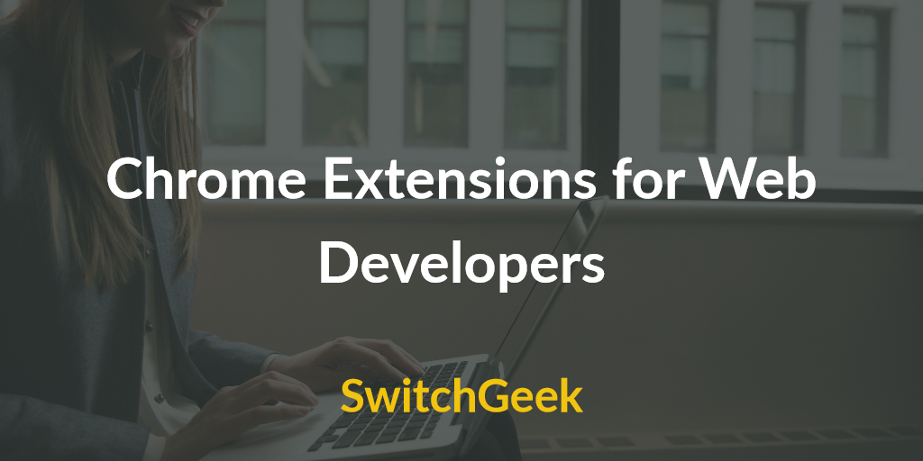 5 Must Have Chrome Extensions for Web Developers - SwitchGeek
